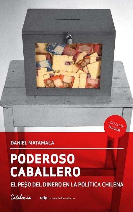 Poderoso caballero: el pe$o del dinero en la política chilena, de Daniel Matamala [Reseña]